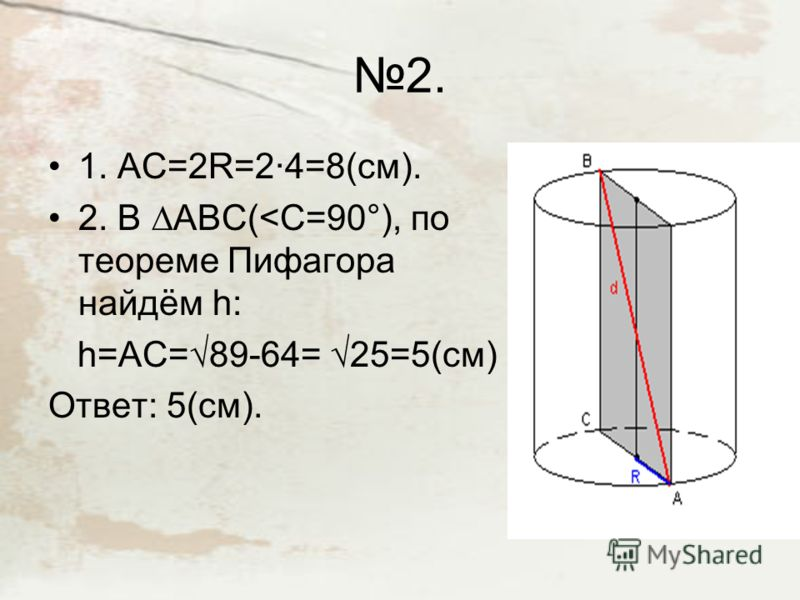 Решение задач. 1. 1.S сечения равна произведению диаметра основание на высоту: S = d·h. 2.Решим уравнение d·h= 12см². 3.Зная, что h=2cм, найдём d: d=12:2=6см. 4. d=2R, найдём R: R=d:2= 6:2=3(см). Ответ: (3).