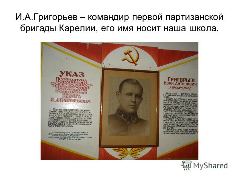И.А.Григорьев – командир первой партизанской бригады Карелии, его имя носит наша школа.