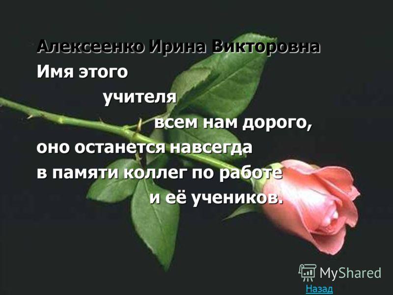 Алексеенко Ирина Викторовна Имя этого учителя учителя всем нам дорого, всем нам дорого, оно останется навсегда в памяти коллег по работе и её учеников. и её учеников. Назад
