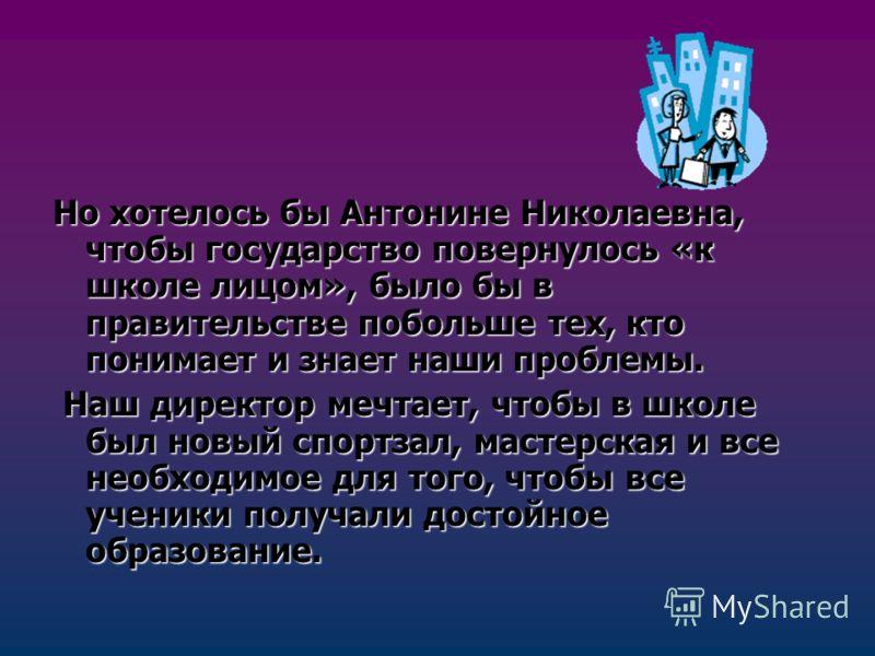Но хотелось бы Антонине Николаевна, чтобы государство повернулось «к школе лицом», было бы в правительстве побольше тех, кто понимает и знает наши проблемы. Наш директор мечтает, чтобы в школе был новый спортзал, мастерская и все необходимое для того