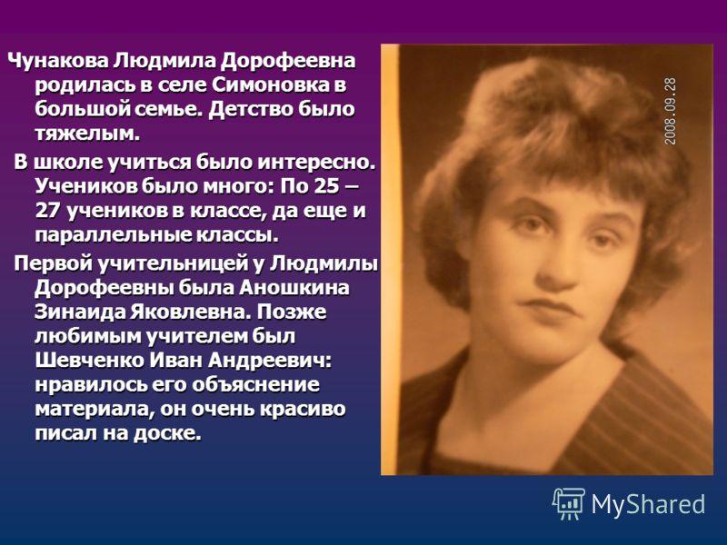 Чунакова Людмила Дорофеевна родилась в селе Симоновка в большой семье. Детство было тяжелым. В школе учиться было интересно. Учеников было много: По 25 – 27 учеников в классе, да еще и параллельные классы. В школе учиться было интересно. Учеников был