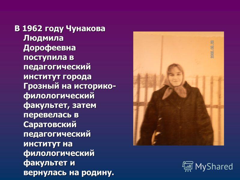 В 1962 году Чунакова Людмила Дорофеевна поступила в педагогический институт города Грозный на историко- филологический факультет, затем перевелась в Саратовский педагогический институт на филологический факультет и вернулась на родину.