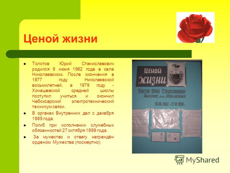 Ценой жизни Толстов Юрий Станиславович родился 9 июня 1962 года в селе Николаевском. После окончания в 1977 году Николаевской восьмилетней, а 1979 году - Хочашевской средней школы поступил учиться и окончил Чебоксарский электротехнический техникум св