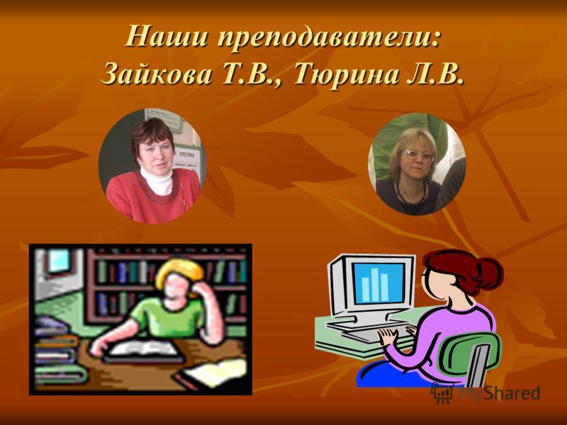 Наши преподаватели: Зайкова Т.В., Тюрина Л.В.