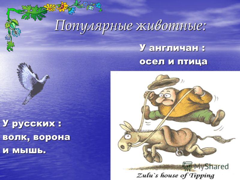 Популярные ж ивотные: У русских : волк, ворона и мышь. У англичан : осел и птица