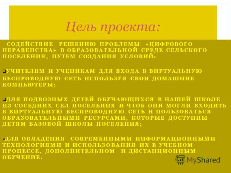 Цель проекта: СОДЕЙСТВИЕ РЕШЕНИЮ ПРОБЛЕМЫ «ЦИФРОВОГО НЕРАВЕНСТВА» В ОБРАЗОВАТЕЛЬНОЙ СРЕДЕ СЕЛЬСКОГО ПОСЕЛЕНИЯ, ПУТЕМ СОЗДАНИЯ УСЛОВИЙ: УЧИТЕЛЯМ И УЧЕНИКАМ ДЛЯ ВХОДА В ВИРТУАЛЬНУЮ БЕСПРОВОДНУЮ СЕТЬ ИСПОЛЬЗУЯ СВОИ ДОМАШНИЕ КОМПЬЮТЕРЫ; ДЛЯ ПОДВОЗНЫХ ДЕТ