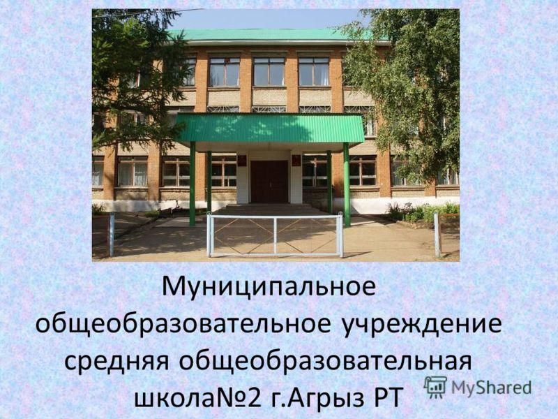 Муниципальное общеобразовательное учреждение средняя общеобразовательная школа2 г.Агрыз РТ