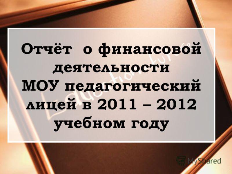 Отчёт о финансовой деятельности МОУ педагогический лицей в 2011 – 2012 учебном году
