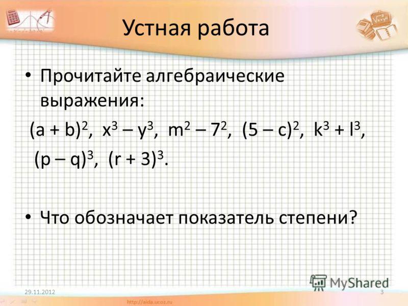Устная работа Прочитайте алгебраические выражения: (a + b) 2, x 3 – y 3, m 2 – 7 2, (5 – c) 2, k 3 + l 3, (p – q) 3, (r + 3) 3. Что обозначает показатель степени? 29.11.20123