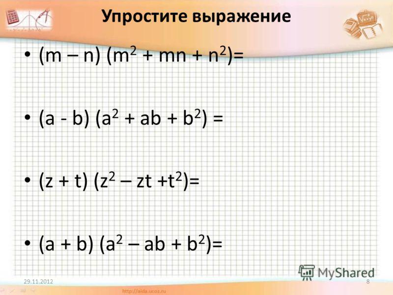 Упростите выражение (m – n) (m 2 + mn + n 2 )= (a - b) (a 2 + ab + b 2 ) = (z + t) (z 2 – zt +t 2 )= (a + b) (a 2 – ab + b 2 )= 29.11.20128