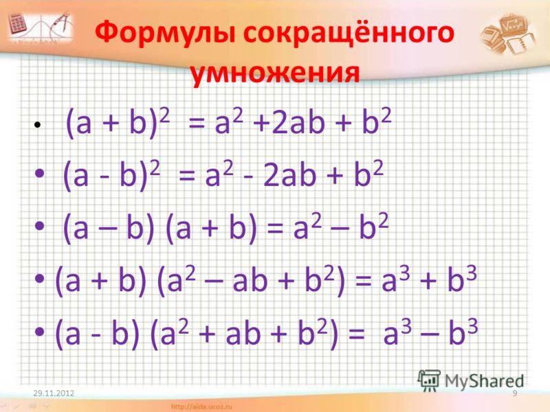 Формулы сокращённого умножения (a + b) 2 = a 2 +2ab + b 2 (a - b) 2 = a 2 - 2ab + b 2 (a – b) (a + b) = a 2 – b 2 (a + b) (a 2 – ab + b 2 ) = a 3 + b 3 (a - b) (a 2 + ab + b 2 ) = a 3 – b 3 29.11.20129