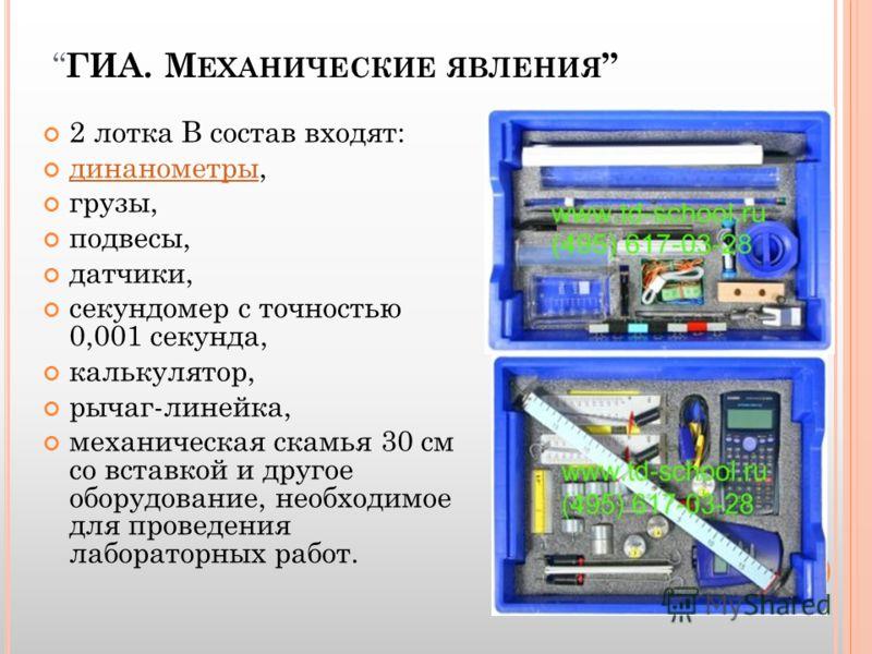 ГИА. М ЕХАНИЧЕСКИЕ ЯВЛЕНИЯ 2 лотка В состав входят: динанометры, динанометры грузы, подвесы, датчики, секундомер с точностью 0,001 секунда, калькулятор, рычаг-линейка, механическая скамья 30 см со вставкой и другое оборудование, необходимое для прове