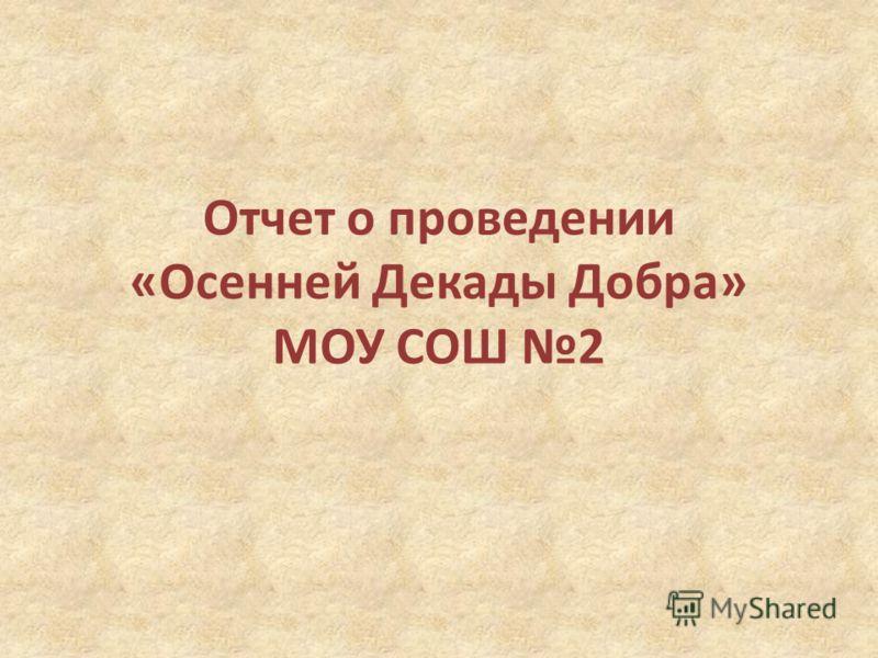 Отчет о проведении «Осенней Декады Добра» МОУ СОШ 2