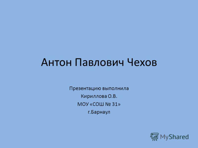 Антон Павлович Чехов Презентацию выполнила Кириллова О.В. МОУ «СОШ 31» г.Барнаул