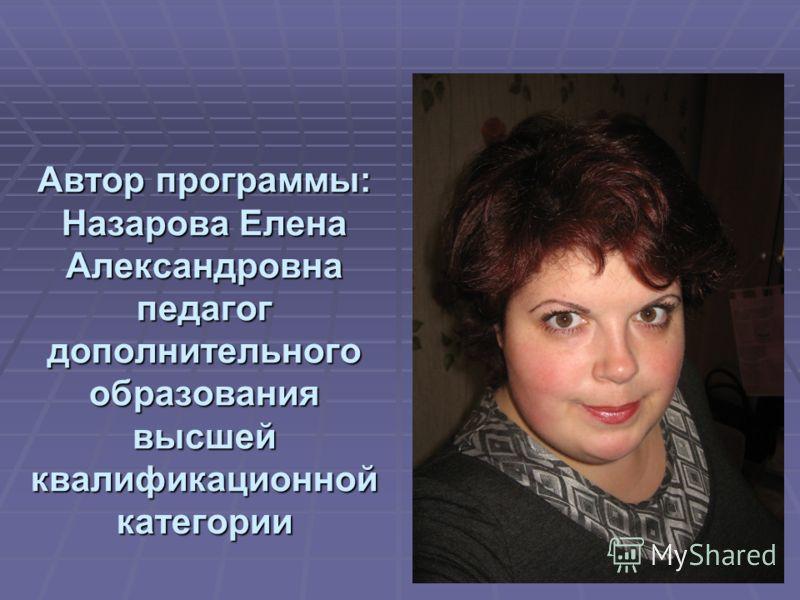 Автор программы: Назарова Елена Александровна педагог дополнительного образования высшей квалификационной категории