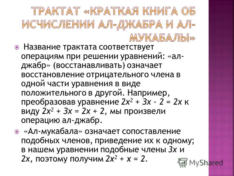 Название трактата соответствует операциям при решении уравнений: «ал- джабр» (восстанавливать) означает восстановление отрицательного члена в одной части уравнения в виде положительного в другой. Например, преобразовав уравнение 2х 2 + Зх - 2 = 2х к