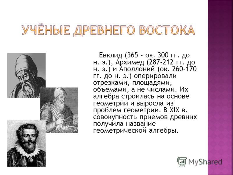Евклид (365 - ок. 300 гг. до н. э.), Архимед (287-212 гг. до н. э.) и Аполлоний (ок. 260-170 гг. до н. э.) оперировали отрезками, площадями, объемами, а не числами. Их алгебра строилась на основе геометрии и выросла из проблем геометрии. В XIX в. сов