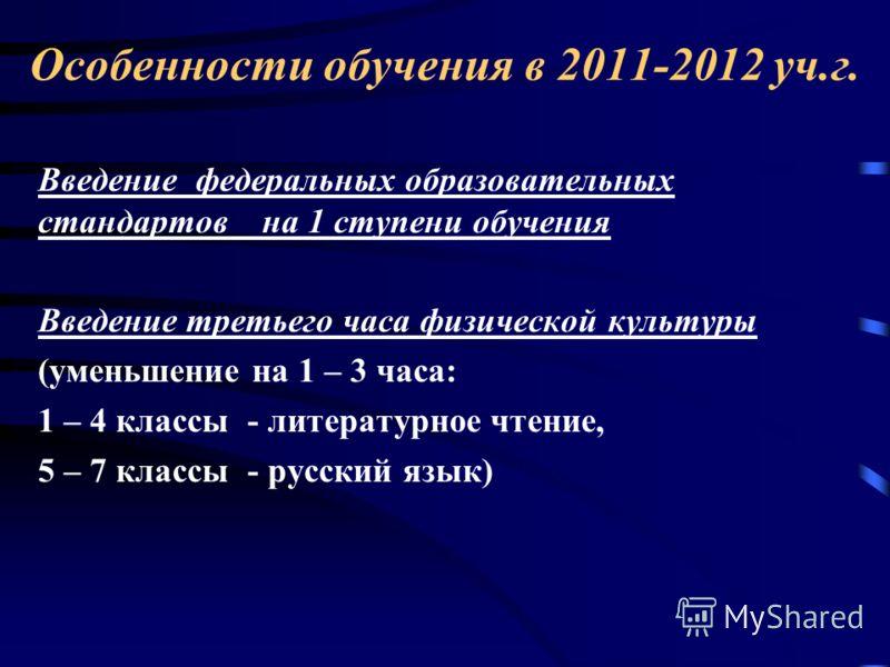 Особенности обучения в 2011-2012 уч.г. Введение федеральных образовательных стандартов на 1 ступени обучения Введение третьего часа физической культуры (уменьшение на 1 – 3 часа: 1 – 4 классы - литературное чтение, 5 – 7 классы - русский язык)