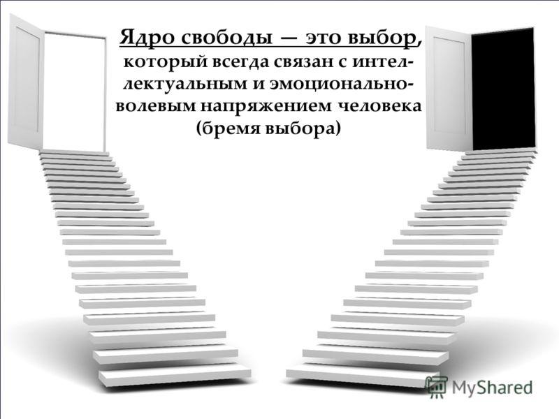 Ядро свободы это выбор, который всегда связан с интел лектуальным и эмоционально- волевым напряжением человека (бремя выбора)