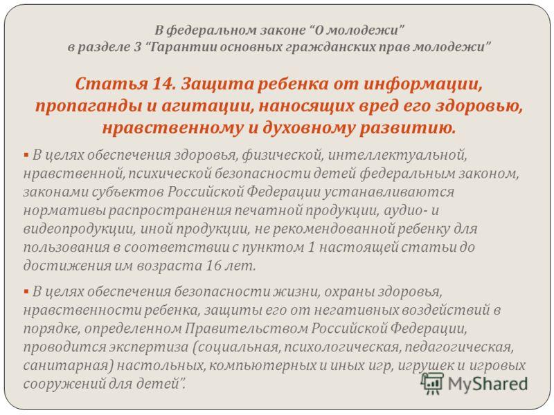 В федеральном законе О молодежи в разделе 3 Гарантии основных гражданских прав молодежи Статья 14. Защита ребенка от информации, пропаганды и агитации, наносящих вред его здоровью, нравственному и духовному развитию. В целях обеспечения здоровья, физ