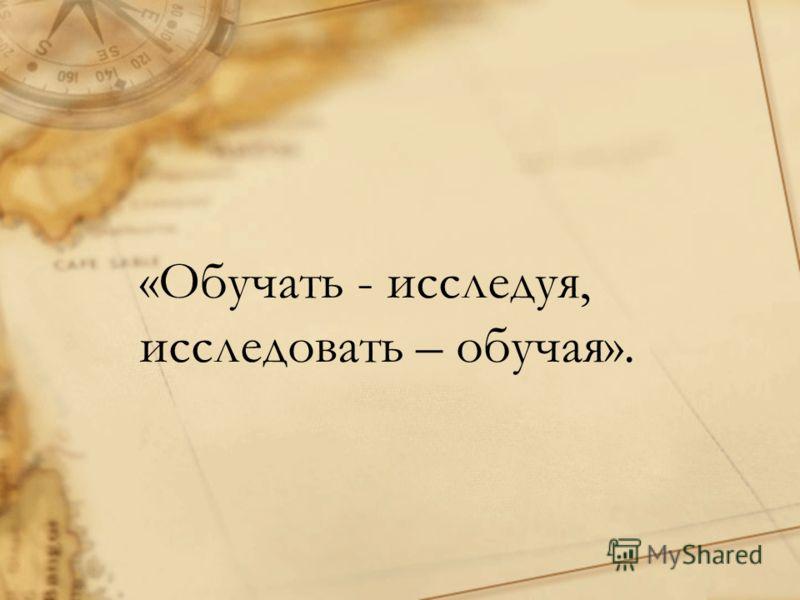 «Обучать - исследуя, исследовать – обучая».