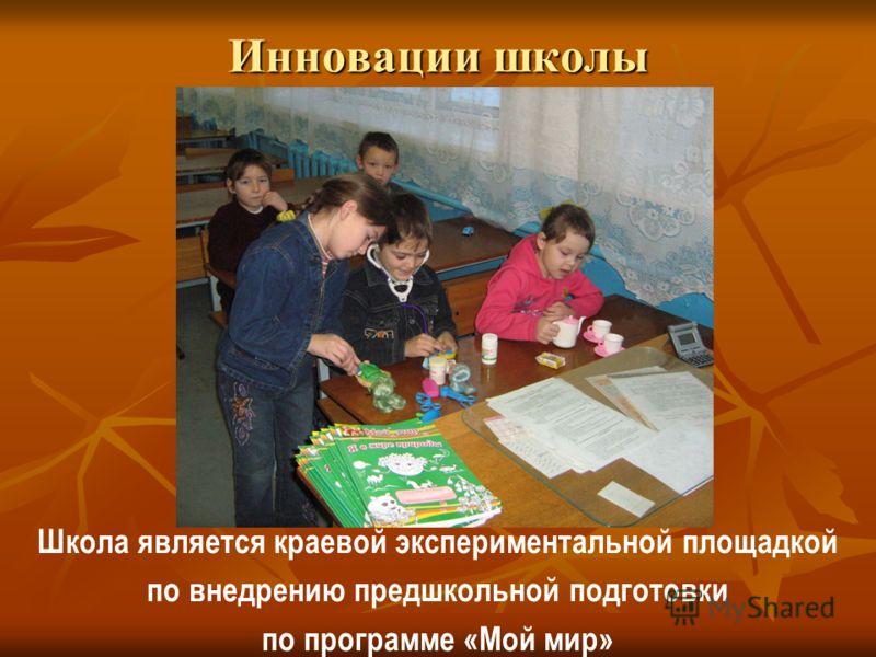 Инновации школы Школа является краевой экспериментальной площадкой по внедрению предшкольной подготовки по программе «Мой мир»