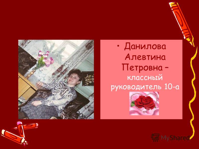 Данилова Алевтина Петровна – классный руководитель 10-а