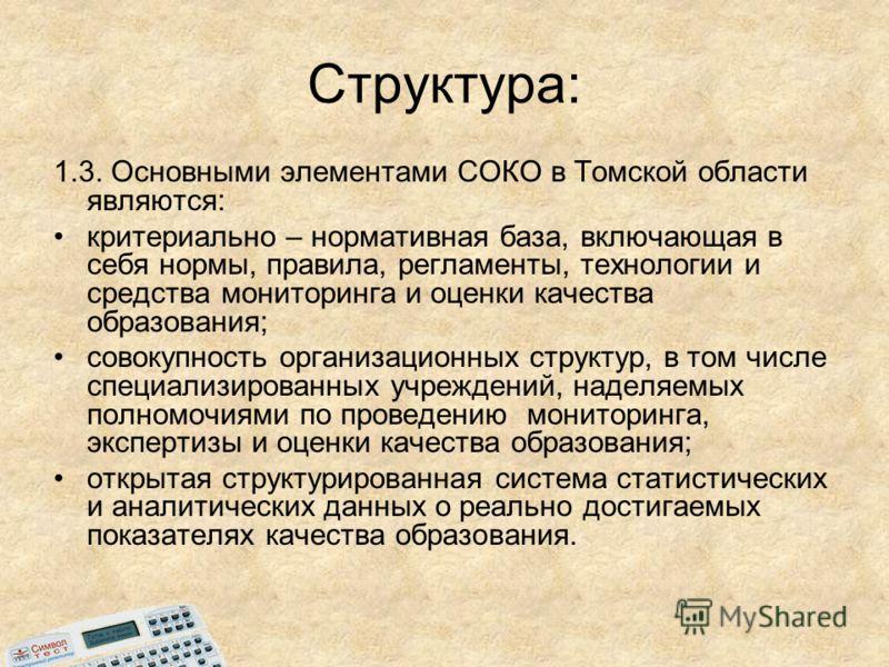Структура: 1.3. Основными элементами СОКО в Томской области являются: критериально – нормативная база, включающая в себя нормы, правила, регламенты, технологии и средства мониторинга и оценки качества образования; совокупность организационных структу