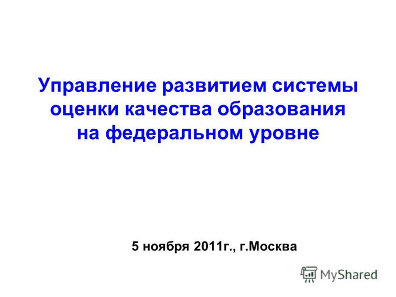 Управление развитием системы оценки качества образования на федеральном уровне 5 ноября 2011г., г.Москва