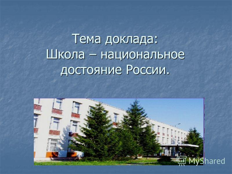Тема доклада: Школа – национальное достояние России.