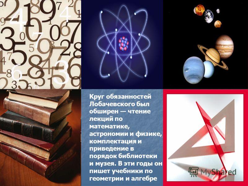 Круг обязанностей Лобачевского был обширен чтение лекций по математике, астрономии и физике, комплектация и приведение в порядок библиотеки и музея. В эти годы он пишет учебники по геометрии и алгебре