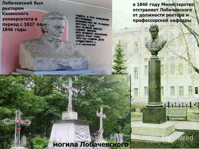 могила Лобачевского Лобачевский был ректором Казанского университета в период с 1827 по 1846 годы в 1846 году Министерство отстраняет Лобачевского от должности ректора и профессорской кафедры