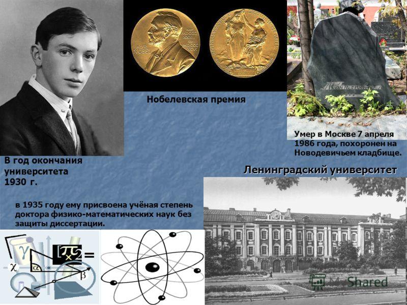 Ленинградский университет В год окончания университета 1930 г. Нобелевская премия в 1935 году ему присвоена учёная степень доктора физико-математических наук без защиты диссертации. Умер в Москве 7 апреля 1986 года, похоронен на Новодевичьем кладбище