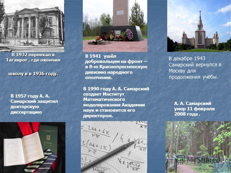 В 1932 переехал в Таганрог, где окончил школу в в 1936 году. В 1941 ушёл добровольцем на фронт в 8-ю Краснопресненскую дивизию народного ополчения. В декабре 1943 Самарский вернулся в Москву для продолжения учёбы. В 1957 году А. А. Самарский защитил