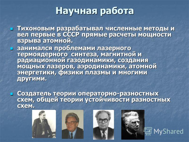 Научная работа Тихоновым разрабатывал численные методы и вел первые в СССР прямые расчеты мощности взрыва атомной. Тихоновым разрабатывал численные методы и вел первые в СССР прямые расчеты мощности взрыва атомной. занимался проблемами лазерного терм
