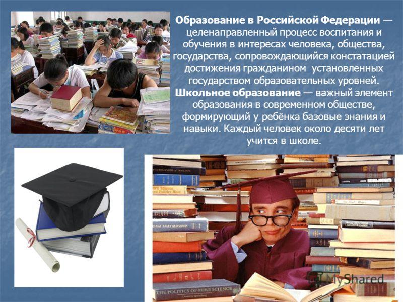 Образование в Российской Федерации целенаправленный процесс воспитания и обучения в интересах человека, общества, государства, сопровождающийся констатацией достижения гражданином установленных государством образовательных уровней. Школьное образован