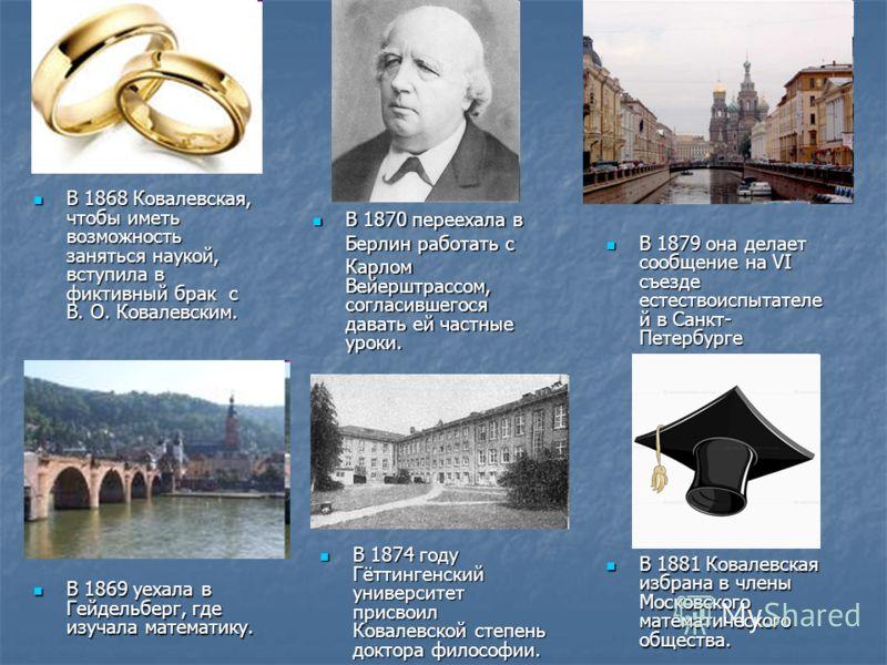 В 1869 уехала в Гейдельберг, где изучала математику. В 1869 уехала в Гейдельберг, где изучала математику. В 1868 Ковалевская, чтобы иметь возможность заняться наукой, вступила в фиктивный брак с В. О. Ковалевским. В 1868 Ковалевская, чтобы иметь возм