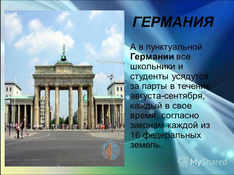 ГЕРМАНИЯ А в пунктуальной Германии все школьники и студенты усядутся за парты в течение августа-сентября, каждый в свое время, согласно законам каждой из 16 федеральных земель.