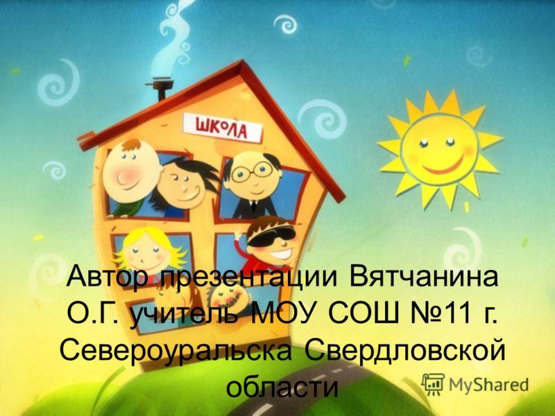 Автор презентации Вятчанина О.Г. учитель МОУ СОШ 11 г. Североуральска Свердловской области