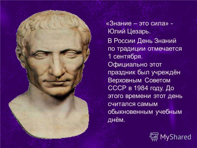 «Знание – это сила» - Юлий Цезарь. В России День Знаний по традиции отмечается 1 сентября. Официально этот праздник был учреждён Верховным Советом СССР в 1984 году. До этого времени этот день считался самым обыкновенным учебным днём.
