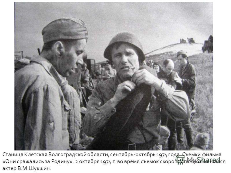 Станица Клетская Волгоградской области, сентябрь-октябрь 1974 года. Съемки фильма «Они сражались за Родину». 2 октября 1974 г. во время съемок скоропостижно скончался актер В.М.Шукшин.