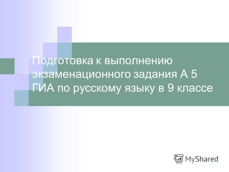 Подготовка к выполнению экзаменационного задания А 5 ГИА по русскому языку в 9 классе