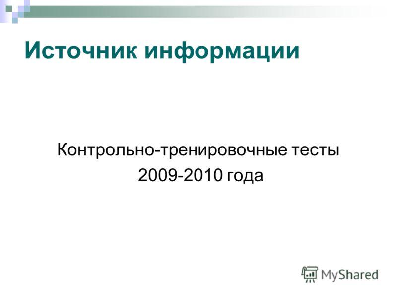 Источник информации Контрольно-тренировочные тесты 2009-2010 года