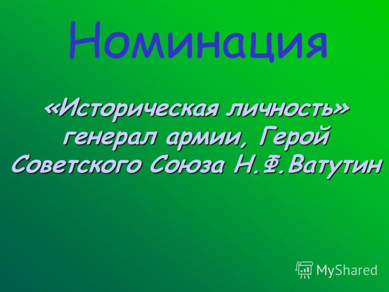 Номинация «Историческая личность» генерал армии, Герой Советского Союза Н.Ф.Ватутин