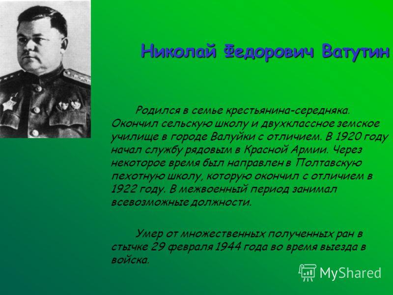 Николай Федорович Ватутин Родился в семье крестьянина-середняка. Окончил сельскую школу и двухклассное земское училище в городе Валуйки с отличием. В 1920 году начал службу рядовым в Красной Армии. Через некоторое время был направлен в Полтавскую пех