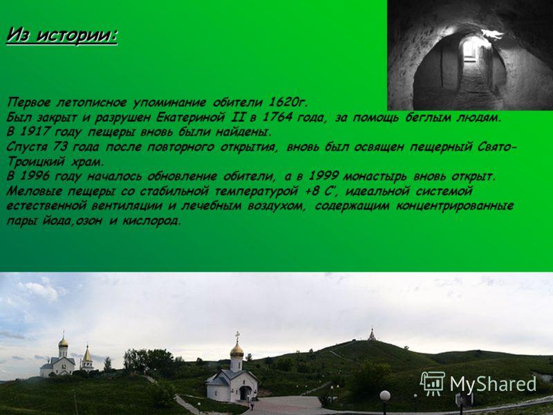 Из истории: Из истории: Первое летописное упоминание обители 1620г. Был закрыт и разрушен Екатериной II в 1764 года, за помощь беглым людям. В 1917 году пещеры вновь были найдены. Спустя 73 года после повторного открытия, вновь был освящен пещерный С