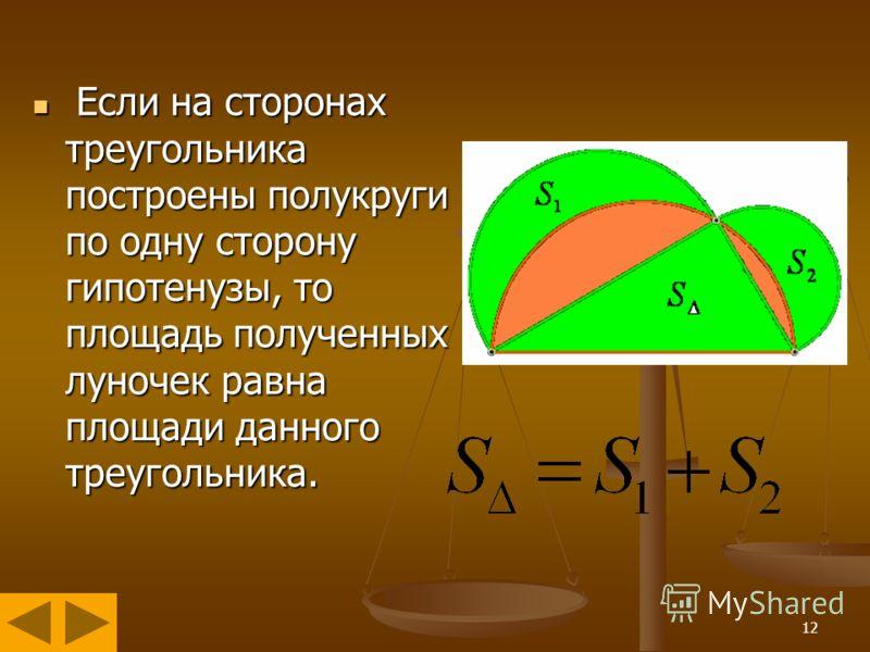 12 Если на сторонах треугольника построены полукруги по одну сторону гипотенузы, то площадь полученных луночек равна площади данного треугольника. Если на сторонах треугольника построены полукруги по одну сторону гипотенузы, то площадь полученных лун