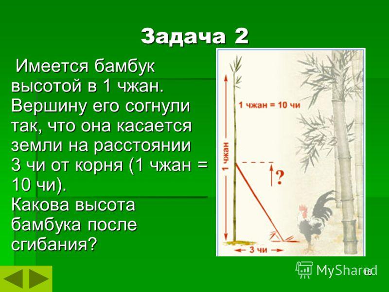 16 Имеется бамбук высотой в 1 чжан. Вершину его согнули так, что она касается земли на расстоянии 3 чи от корня (1 чжан = 10 чи). Какова высота бамбука после сгибания? Имеется бамбук высотой в 1 чжан. Вершину его согнули так, что она касается земли н