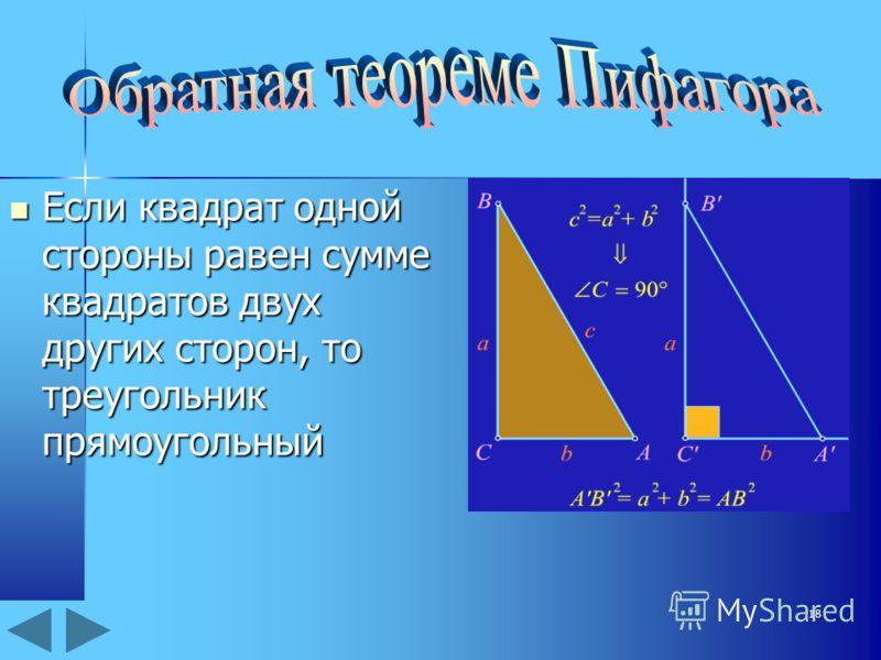 18 Если квадрат одной стороны равен сумме квадратов двух других сторон, то треугольник прямоугольный Если квадрат одной стороны равен сумме квадратов двух других сторон, то треугольник прямоугольный