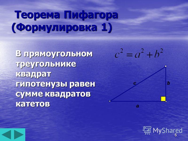 5 Теорема Пифагора (Формулировка 1) Теорема Пифагора (Формулировка 1) В прямоугольном треугольнике квадрат гипотенузы равен сумме квадратов катетов В прямоугольном треугольнике квадрат гипотенузы равен сумме квадратов катетов